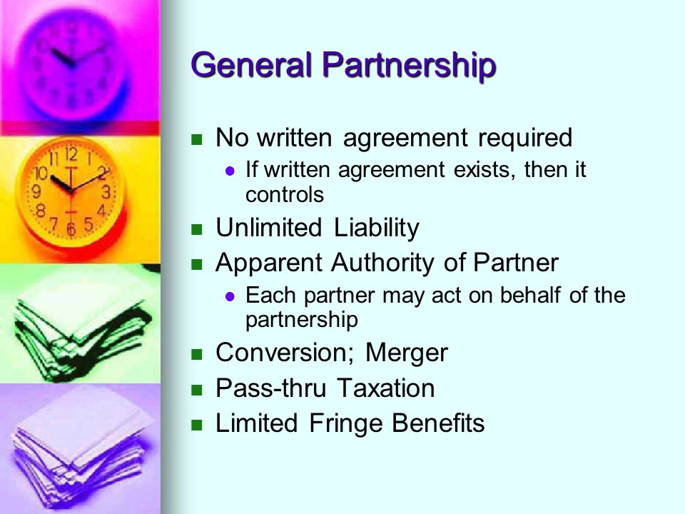 General Partnership No written agreement required If written agreement exists, then it controls Unlimited Liability Apparent Authority of Partner Each partner may act on behalf of the partnership Conversion; Merger Pass-thru Taxation Limited Fringe Benefits