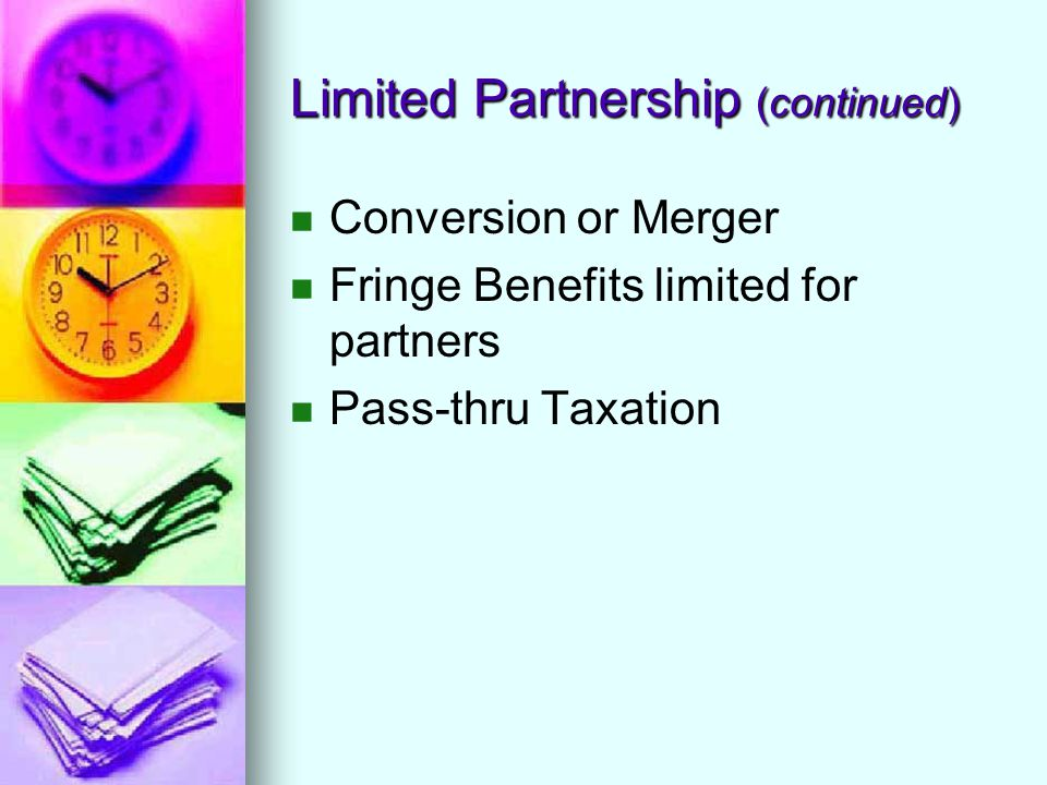Limited Partnership (continued) Conversion or Merger Fringe Benefits limited for partners Pass-thru Taxation