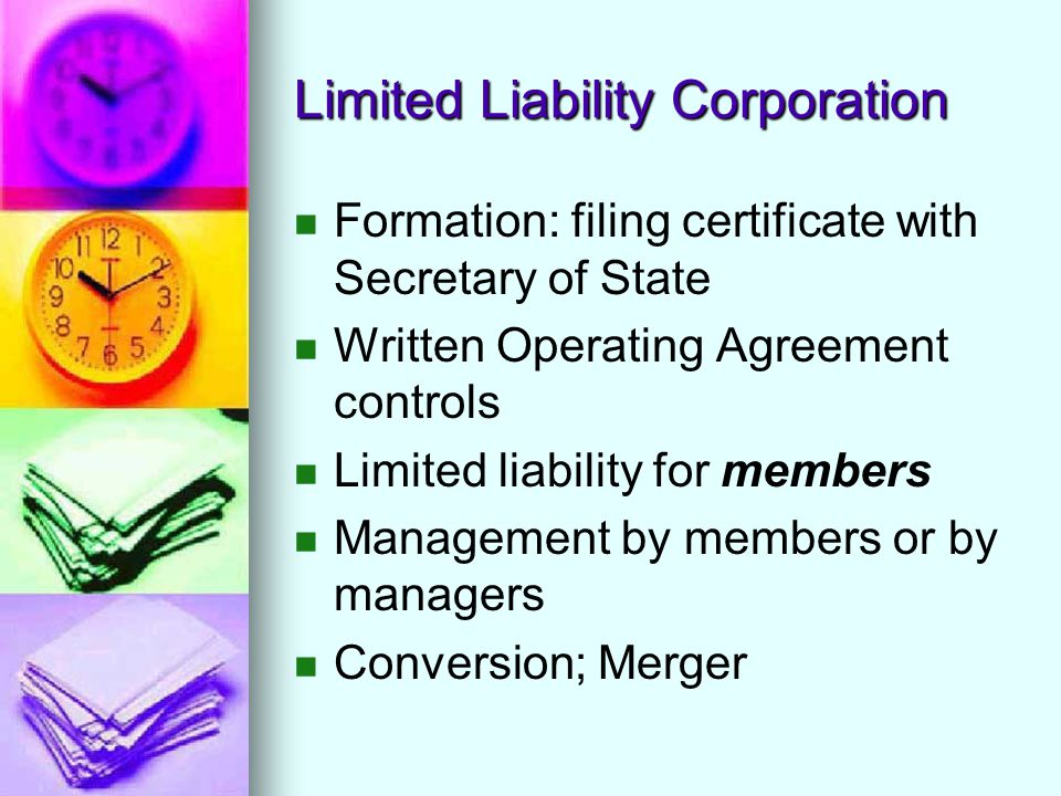 Limited Liability Corporation Formation: filing certificate with Secretary of State Written Operating Agreement controls Limited liability for members Management by members or by managers Conversion; Merger