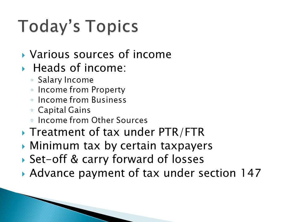  Various sources of income  Heads of income: ◦ Salary Income ◦ Income from Property ◦ Income from Business ◦ Capital Gains ◦ Income from Other Sources  Treatment of tax under PTR/FTR  Minimum tax by certain taxpayers  Set-off & carry forward of losses  Advance payment of tax under section 147