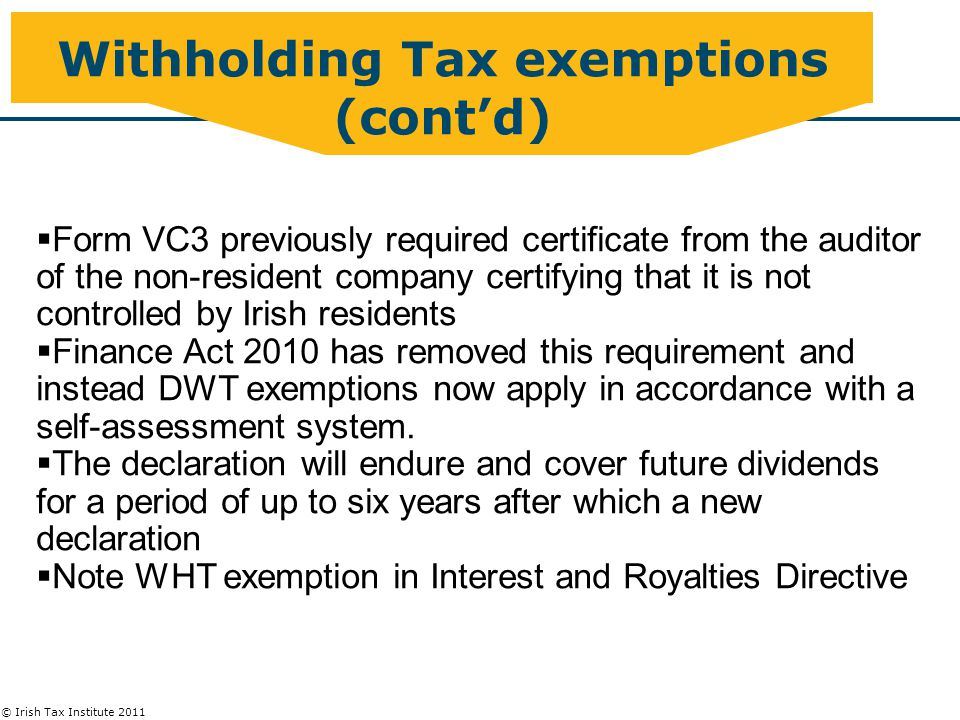© Irish Tax Institute 2011 Withholding Tax exemptions (cont'd)  Form VC3 previously required certificate from the auditor of the non-resident company certifying that it is not controlled by Irish residents  Finance Act 2010 has removed this requirement and instead DWT exemptions now apply in accordance with a self-assessment system.