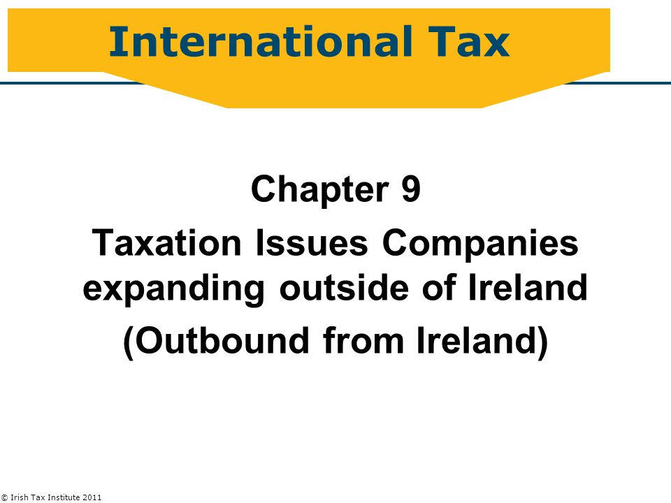 © Irish Tax Institute 2011 International Tax Chapter 9 Taxation Issues Companies expanding outside of Ireland (Outbound from Ireland)