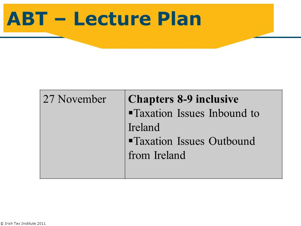 © Irish Tax Institute 2011 ABT – Lecture Plan 27 NovemberChapters 8-9 inclusive  Taxation Issues Inbound to Ireland  Taxation Issues Outbound from Ireland