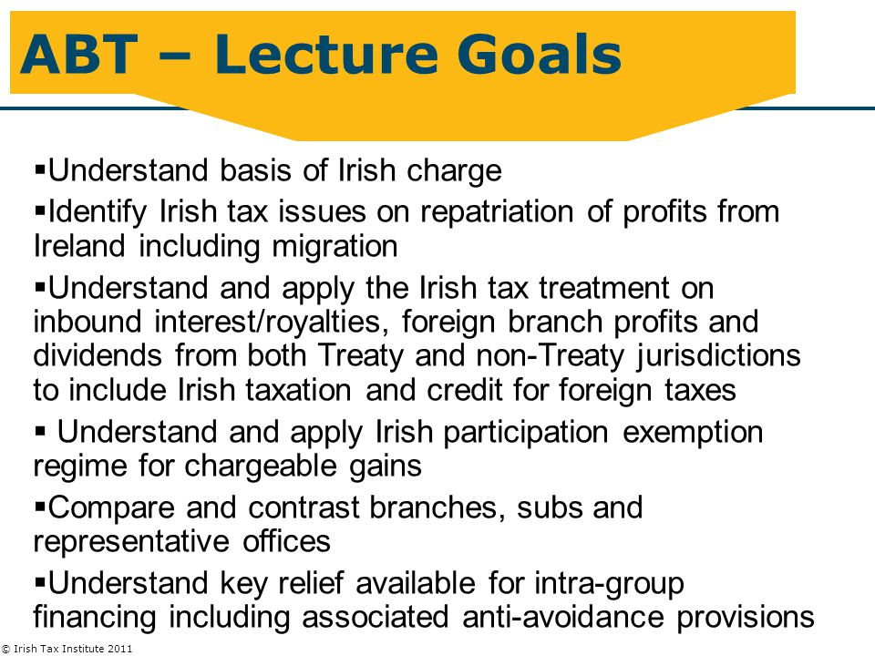 © Irish Tax Institute 2011 Interest/Royalties – Credit Relief  Practical approach to foreign tax credit relief calc:-  Gross up Net Foreign Income (Relevant Income Less Foreign Tax) at lower of Irish effective rates and Foreign effective rates  Credit = Grossed up NFI X Lower Effective Rates  Full Credit where FER < Irish effective rate (12.5%),  FER > Irish effective rate – tax deduction for uncredited tax