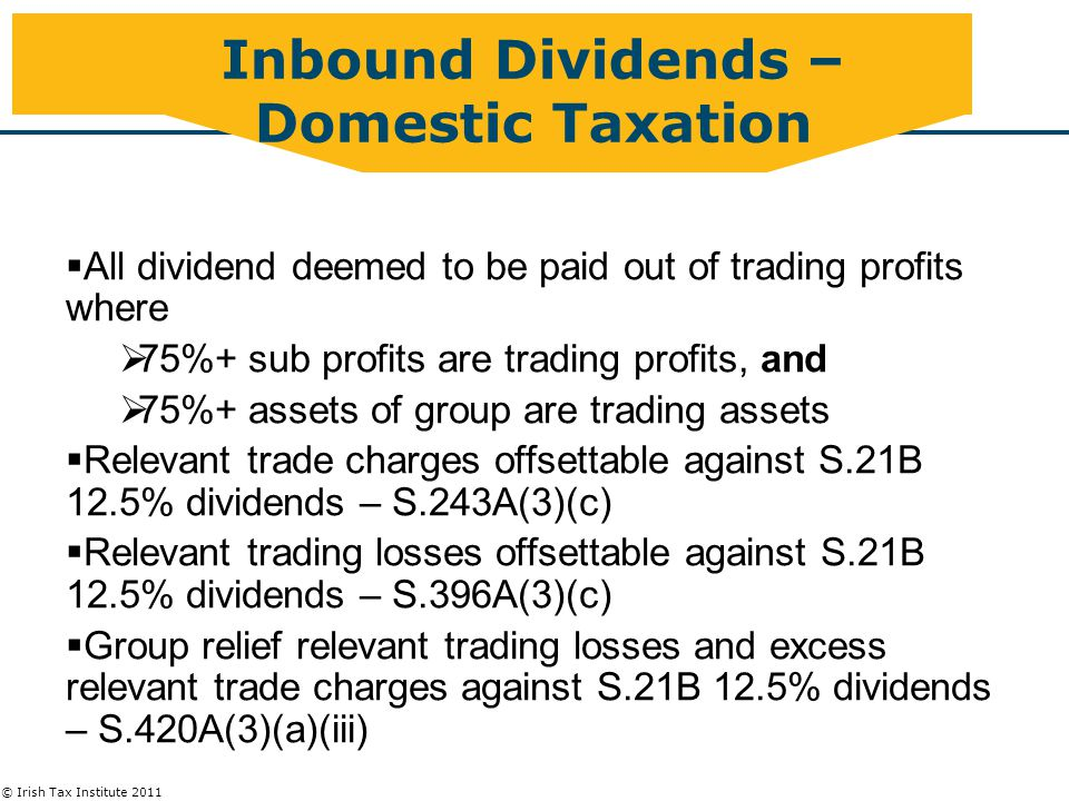 © Irish Tax Institute 2011  All dividend deemed to be paid out of trading profits where  75%+ sub profits are trading profits, and  75%+ assets of group are trading assets  Relevant trade charges offsettable against S.21B 12.5% dividends – S.243A(3)(c)  Relevant trading losses offsettable against S.21B 12.5% dividends – S.396A(3)(c)  Group relief relevant trading losses and excess relevant trade charges against S.21B 12.5% dividends – S.420A(3)(a)(iii) Inbound Dividends – Domestic Taxation