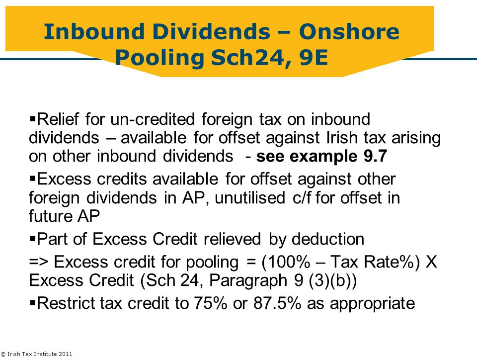 © Irish Tax Institute 2011 Inbound Dividends – Onshore Pooling Sch24, 9E  Relief for un-credited foreign tax on inbound dividends – available for offset against Irish tax arising on other inbound dividends - see example 9.7  Excess credits available for offset against other foreign dividends in AP, unutilised c/f for offset in future AP  Part of Excess Credit relieved by deduction => Excess credit for pooling = (100% – Tax Rate%) X Excess Credit (Sch 24, Paragraph 9 (3)(b))  Restrict tax credit to 75% or 87.5% as appropriate