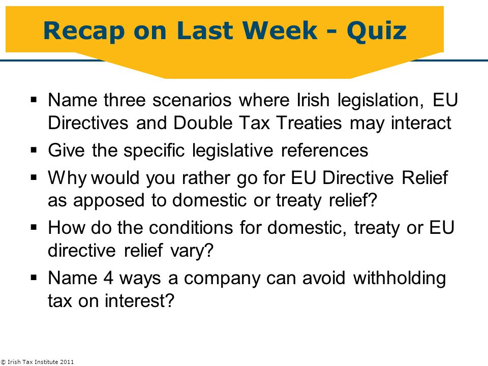 © Irish Tax Institute 2011 Anti-avoidance Outbound Investment  S.590 Attribution of Gains – see Part 2 material  S.129A – anti-avoidance provision which taxes dividends from Irish sub under Case IV where profits earned while sub non-Irish resident  Applies only where sub controlled by Irish residents (at any time) before migration  Applies to sub which becomes Irish resident after 3 April 2010  Applies to dividends paid in 10 year period post migration  Schedule 24 DTA relief available
