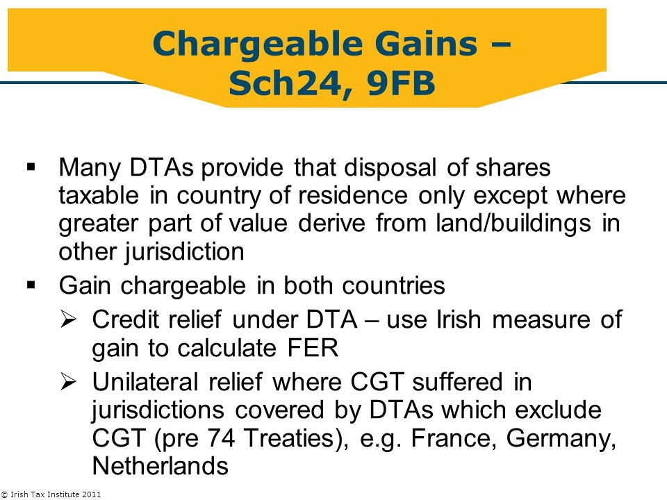 © Irish Tax Institute 2011 Chargeable Gains – Sch24, 9FB  Many DTAs provide that disposal of shares taxable in country of residence only except where greater part of value derive from land/buildings in other jurisdiction  Gain chargeable in both countries  Credit relief under DTA – use Irish measure of gain to calculate FER  Unilateral relief where CGT suffered in jurisdictions covered by DTAs which exclude CGT (pre 74 Treaties), e.g.
