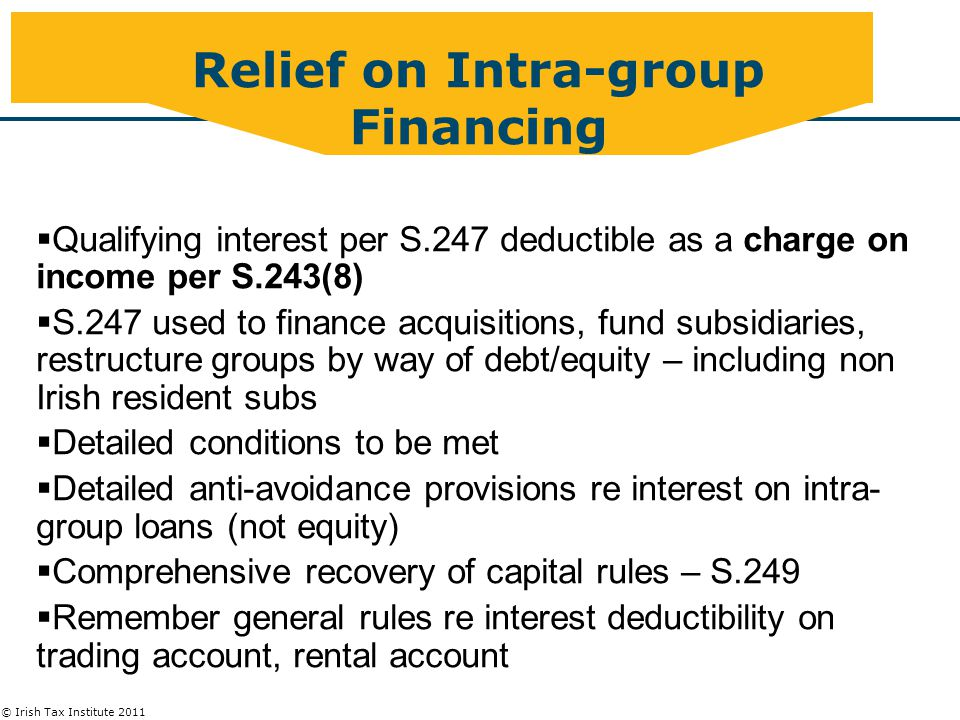© Irish Tax Institute 2011 Relief on Intra-group Financing  Qualifying interest per S.247 deductible as a charge on income per S.243(8)  S.247 used to finance acquisitions, fund subsidiaries, restructure groups by way of debt/equity – including non Irish resident subs  Detailed conditions to be met  Detailed anti-avoidance provisions re interest on intra- group loans (not equity)  Comprehensive recovery of capital rules – S.249  Remember general rules re interest deductibility on trading account, rental account