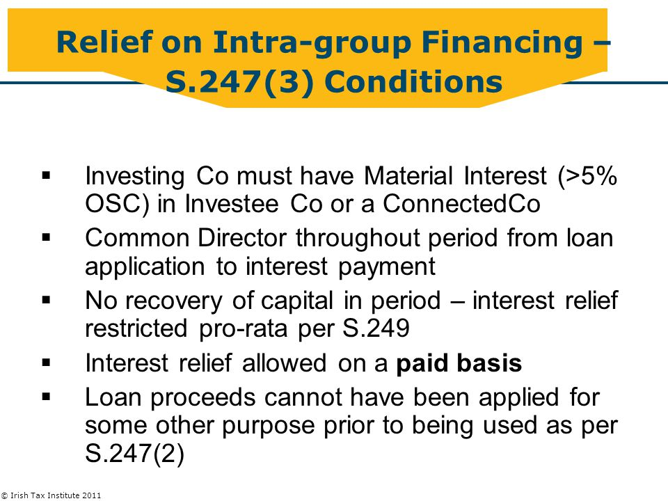 © Irish Tax Institute 2011 Relief on Intra-group Financing – S.247(3) Conditions  Investing Co must have Material Interest (>5% OSC) in Investee Co or a ConnectedCo  Common Director throughout period from loan application to interest payment  No recovery of capital in period – interest relief restricted pro-rata per S.249  Interest relief allowed on a paid basis  Loan proceeds cannot have been applied for some other purpose prior to being used as per S.247(2)