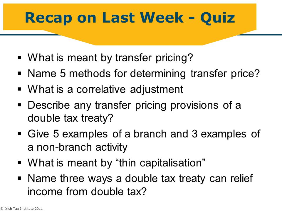 © Irish Tax Institute 2011 Recap  Repatriation out of Ireland –Does WHT apply: domestic, EU and DTA relief –Repatriate by dividends, interest, royalties capital distribution –Caught by Transfer pricing  Repatriation into Ireland –How is income taxed, what rate.
