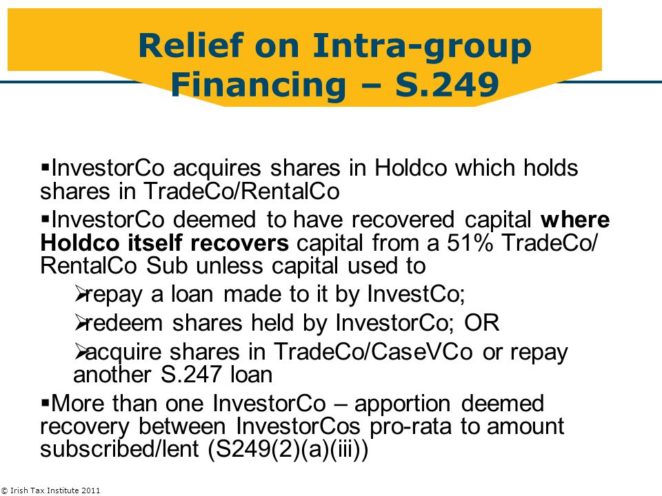 © Irish Tax Institute 2011 Relief on Intra-group Financing – S.249 Recovery of Capital  InvestorCo acquires shares in Holdco which holds shares in TradeCo/RentalCo  InvestorCo deemed to have recovered capital where Holdco itself recovers capital from a 51% TradeCo/ RentalCo Sub unless capital used to  repay a loan made to it by InvestCo;  redeem shares held by InvestorCo; OR  acquire shares in TradeCo/CaseVCo or repay another S.247 loan  More than one InvestorCo – apportion deemed recovery between InvestorCos pro-rata to amount subscribed/lent (S249(2)(a)(iii))