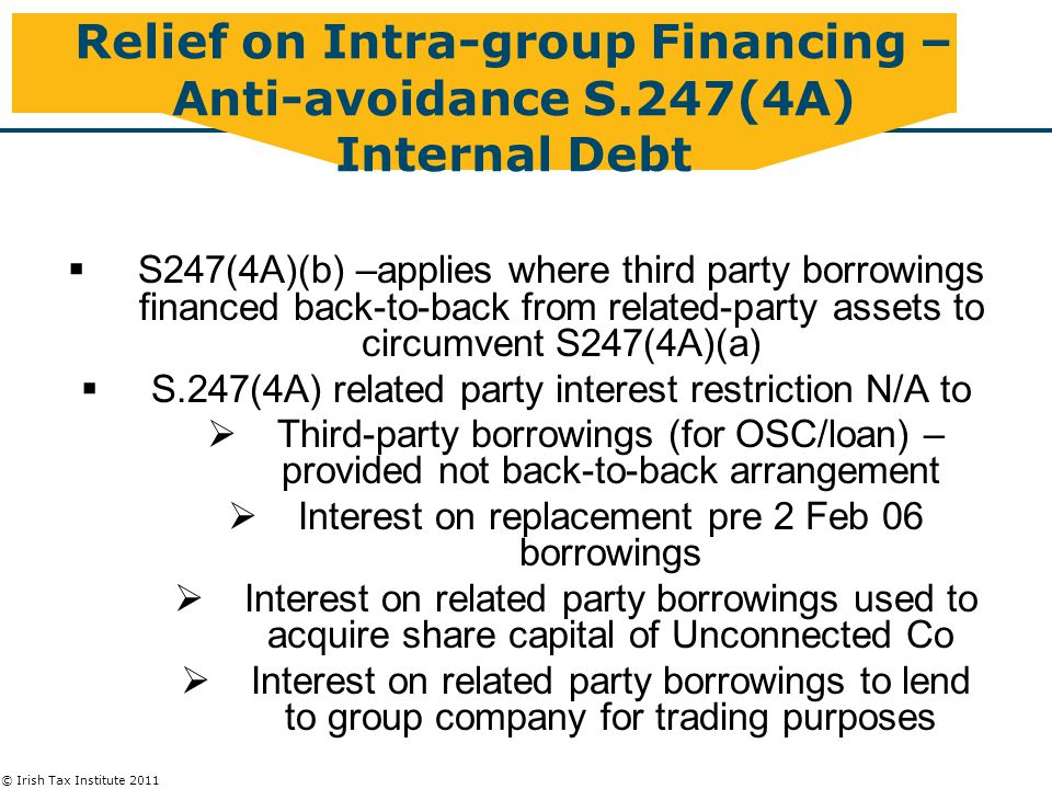 © Irish Tax Institute 2011 Relief on Intra-group Financing – Anti-avoidance S.247(4A) Internal Debt  S247(4A)(b) –applies where third party borrowings financed back-to-back from related-party assets to circumvent S247(4A)(a)  S.247(4A) related party interest restriction N/A to  Third-party borrowings (for OSC/loan) – provided not back-to-back arrangement  Interest on replacement pre 2 Feb 06 borrowings  Interest on related party borrowings used to acquire share capital of Unconnected Co  Interest on related party borrowings to lend to group company for trading purposes
