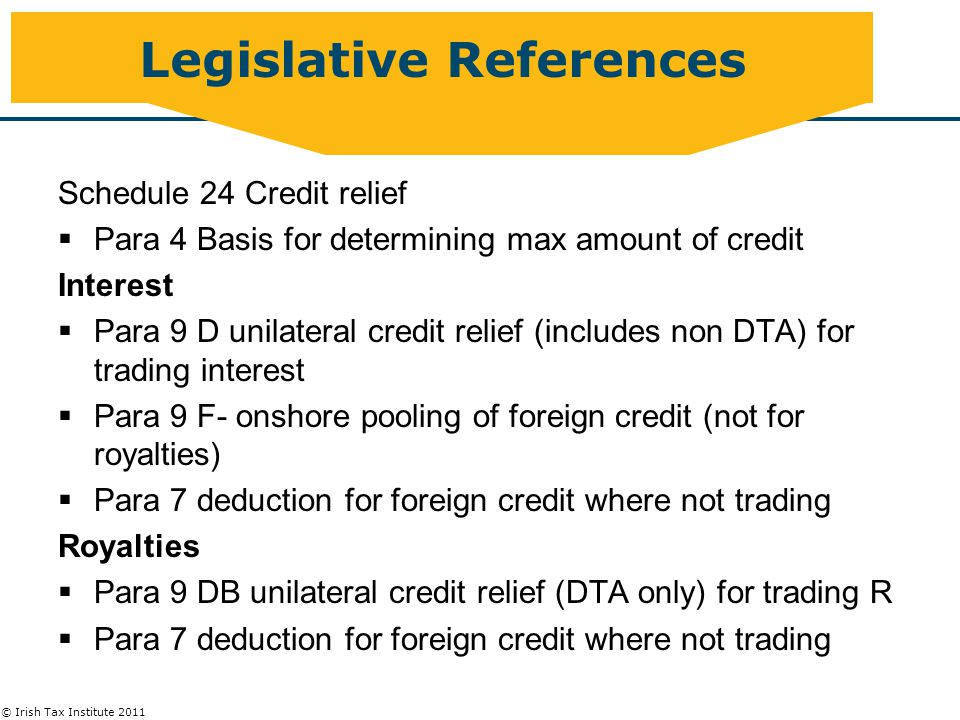 © Irish Tax Institute 2011 Legislative References Schedule 24 Credit relief  Para 4 Basis for determining max amount of credit Interest  Para 9 D unilateral credit relief (includes non DTA) for trading interest  Para 9 F- onshore pooling of foreign credit (not for royalties)  Para 7 deduction for foreign credit where not trading Royalties  Para 9 DB unilateral credit relief (DTA only) for trading R  Para 7 deduction for foreign credit where not trading