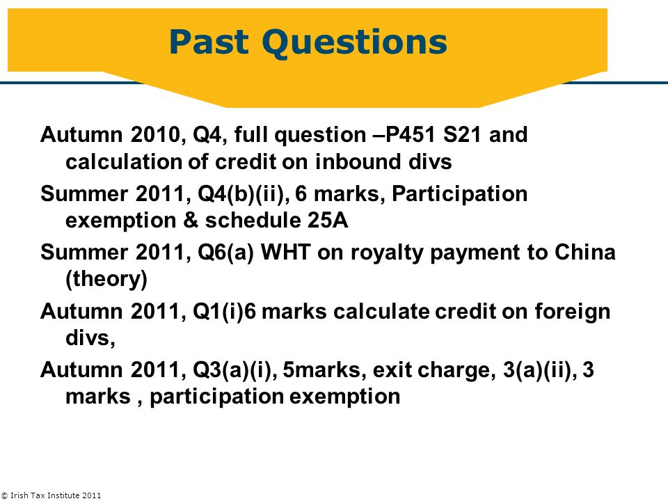 © Irish Tax Institute 2011 Past Questions Autumn 2010, Q4, full question –P451 S21 and calculation of credit on inbound divs Summer 2011, Q4(b)(ii), 6 marks, Participation exemption & schedule 25A Summer 2011, Q6(a) WHT on royalty payment to China (theory) Autumn 2011, Q1(i)6 marks calculate credit on foreign divs, Autumn 2011, Q3(a)(i), 5marks, exit charge, 3(a)(ii), 3 marks, participation exemption