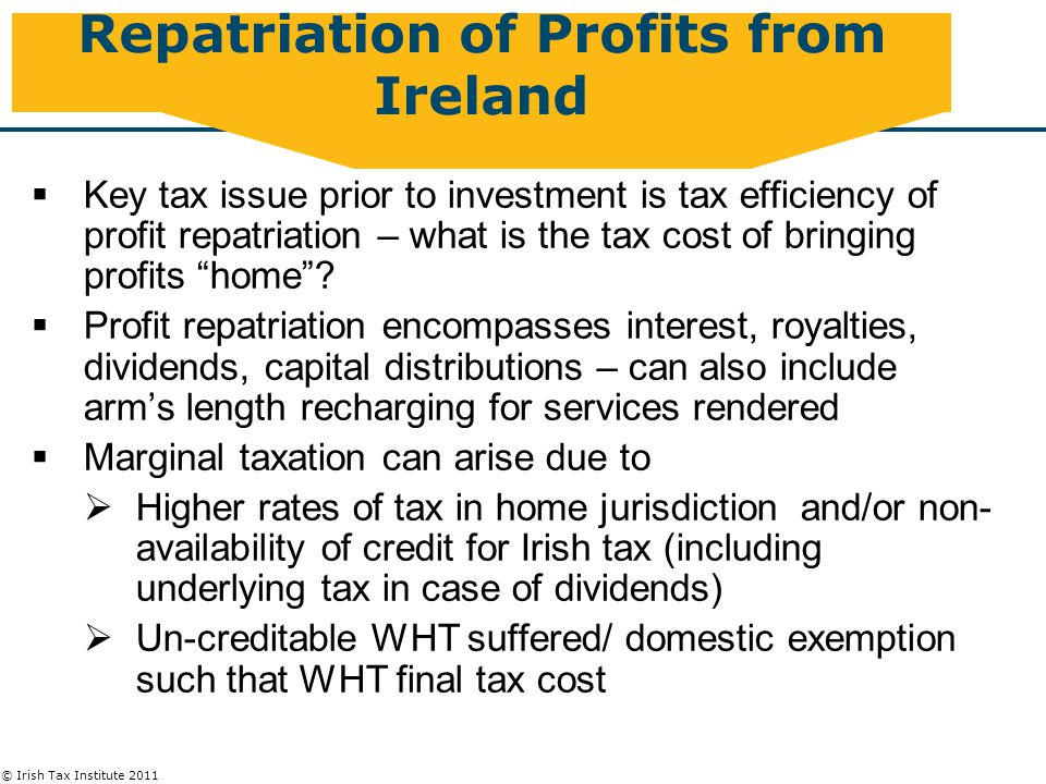 © Irish Tax Institute 2011 Repatriation of Profits from Ireland  Key tax issue prior to investment is tax efficiency of profit repatriation – what is the tax cost of bringing profits home .