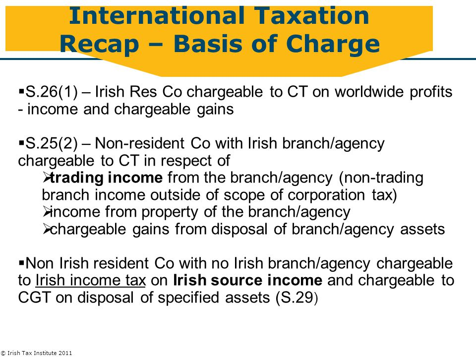 © Irish Tax Institute 2011 International Taxation Recap – Basis of Charge  S.26(1) – Irish Res Co chargeable to CT on worldwide profits - income and chargeable gains  S.25(2) – Non-resident Co with Irish branch/agency chargeable to CT in respect of  trading income from the branch/agency (non-trading branch income outside of scope of corporation tax)  income from property of the branch/agency  chargeable gains from disposal of branch/agency assets  Non Irish resident Co with no Irish branch/agency chargeable to Irish income tax on Irish source income and chargeable to CGT on disposal of specified assets (S.29 )
