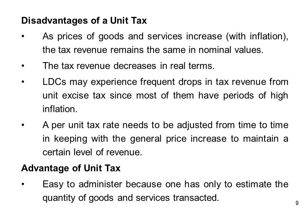 9 Disadvantages of a Unit Tax As prices of goods and services increase (with inflation), the tax revenue remains the same in nominal values. The tax r