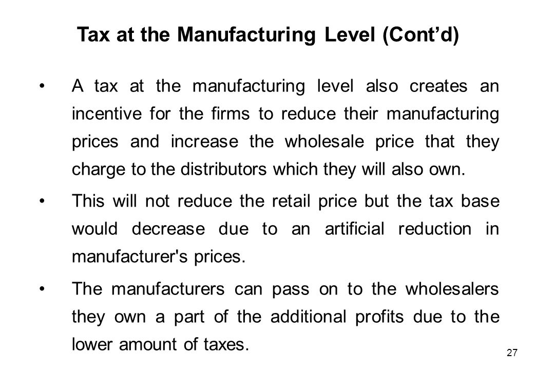 27 Tax at the Manufacturing Level (Cont'd) A tax at the manufacturing level also creates an incentive for the firms to reduce their manufacturing pric