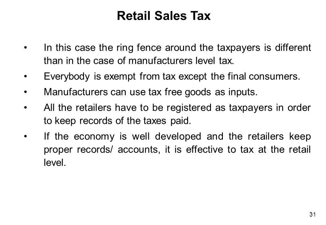 31 Retail Sales Tax In this case the ring fence around the taxpayers is different than in the case of manufacturers level tax. Everybody is exempt fro