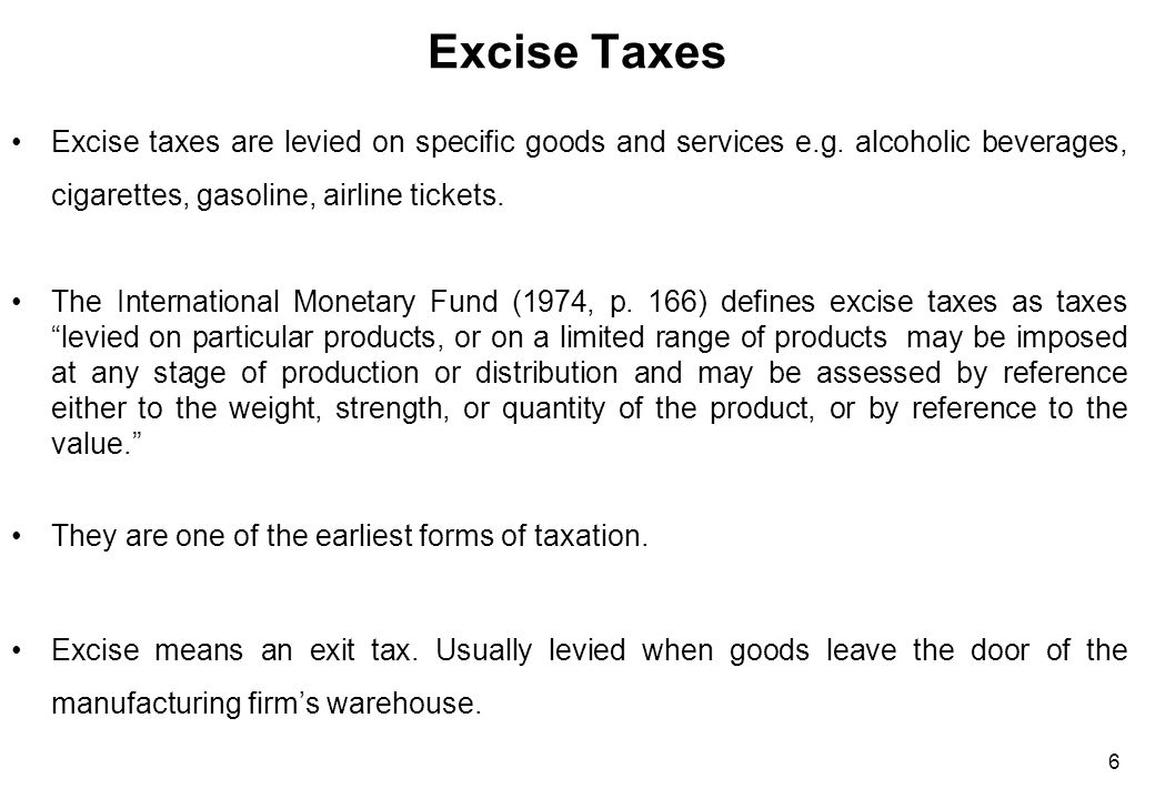 6 Excise Taxes Excise taxes are levied on specific goods and services e.g. alcoholic beverages, cigarettes, gasoline, airline tickets. The Internation