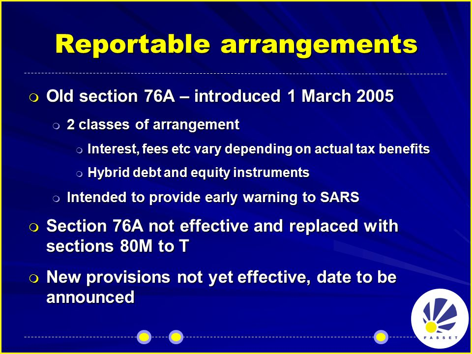 Reportable arrangements  Old section 76A – introduced 1 March 2005  2 classes of arrangement  Interest, fees etc vary depending on actual tax benefits  Hybrid debt and equity instruments  Intended to provide early warning to SARS  Section 76A not effective and replaced with sections 80M to T  New provisions not yet effective, date to be announced