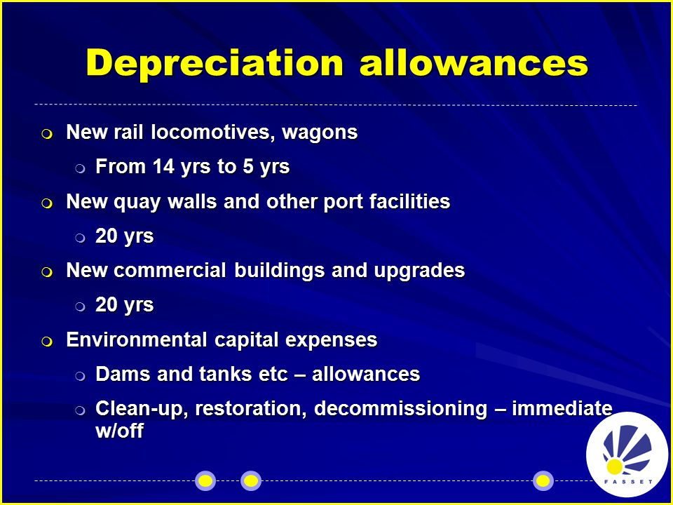 Depreciation allowances  New rail locomotives, wagons  From 14 yrs to 5 yrs  New quay walls and other port facilities  20 yrs  New commercial buildings and upgrades  20 yrs  Environmental capital expenses  Dams and tanks etc – allowances  Clean-up, restoration, decommissioning – immediate w/off