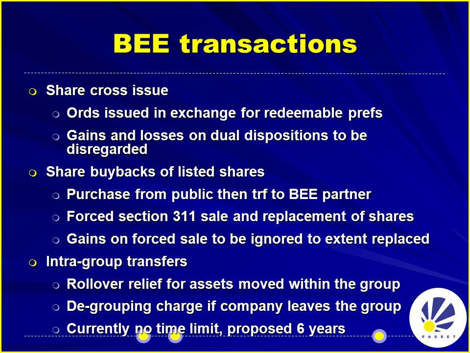 BEE transactions  Share cross issue  Ords issued in exchange for redeemable prefs  Gains and losses on dual dispositions to be disregarded  Share buybacks of listed shares  Purchase from public then trf to BEE partner  Forced section 311 sale and replacement of shares  Gains on forced sale to be ignored to extent replaced  Intra-group transfers  Rollover relief for assets moved within the group  De-grouping charge if company leaves the group  Currently no time limit, proposed 6 years
