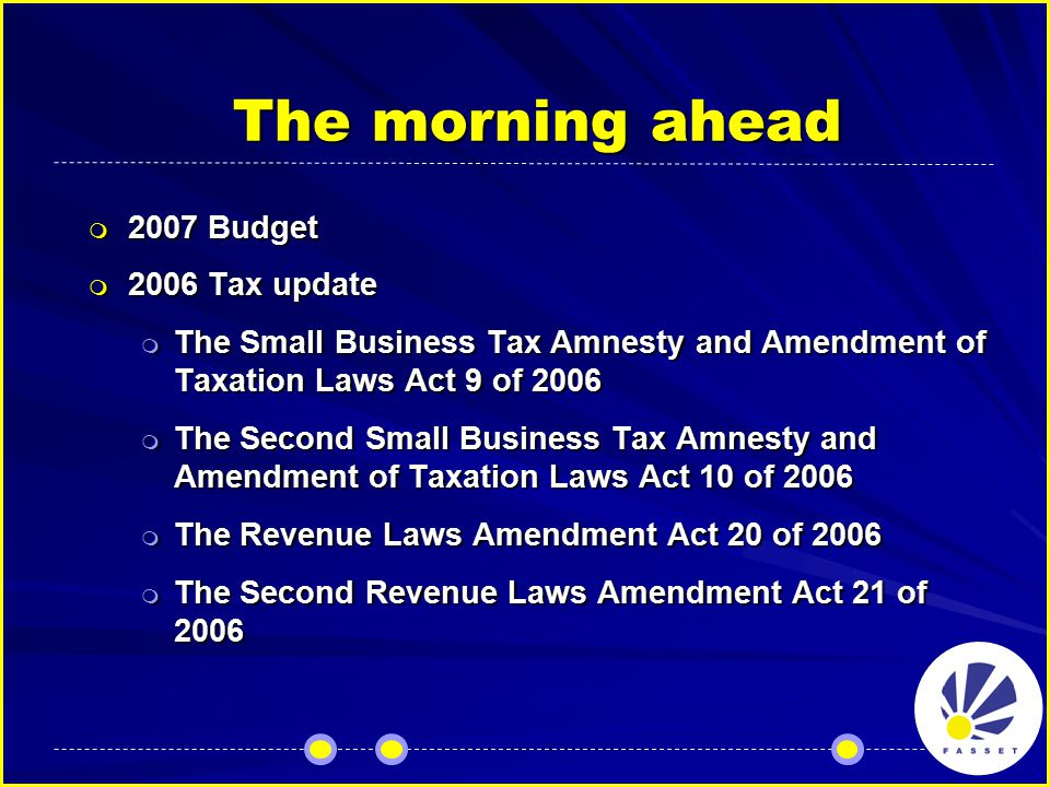 The morning ahead  2007 Budget  2006 Tax update  The Small Business Tax Amnesty and Amendment of Taxation Laws Act 9 of 2006  The Second Small Business Tax Amnesty and Amendment of Taxation Laws Act 10 of 2006  The Revenue Laws Amendment Act 20 of 2006  The Second Revenue Laws Amendment Act 21 of 2006