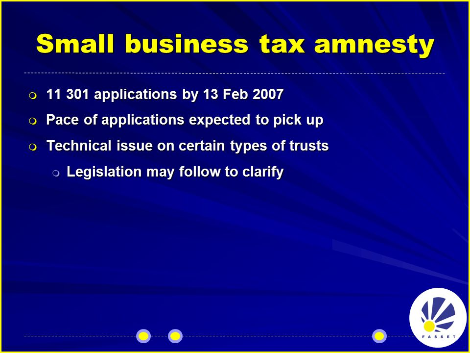 Small business tax amnesty  11 301 applications by 13 Feb 2007  Pace of applications expected to pick up  Technical issue on certain types of trusts  Legislation may follow to clarify