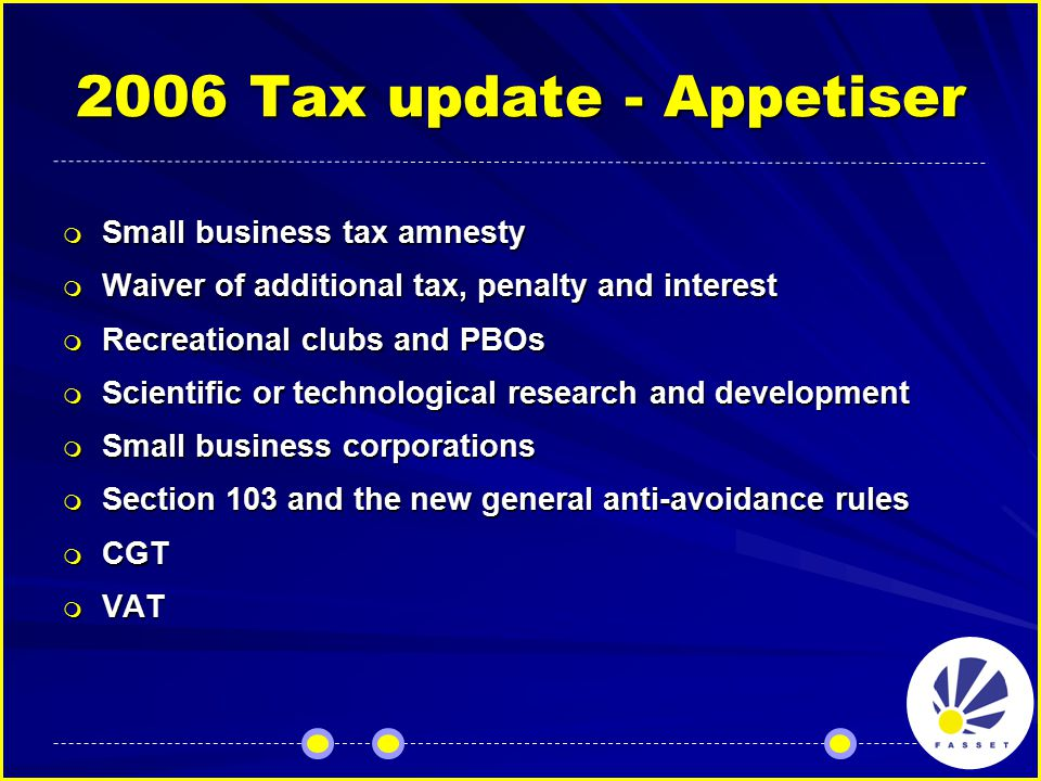 2006 Tax update - Appetiser  Small business tax amnesty  Waiver of additional tax, penalty and interest  Recreational clubs and PBOs  Scientific or technological research and development  Small business corporations  Section 103 and the new general anti-avoidance rules  CGT  VAT