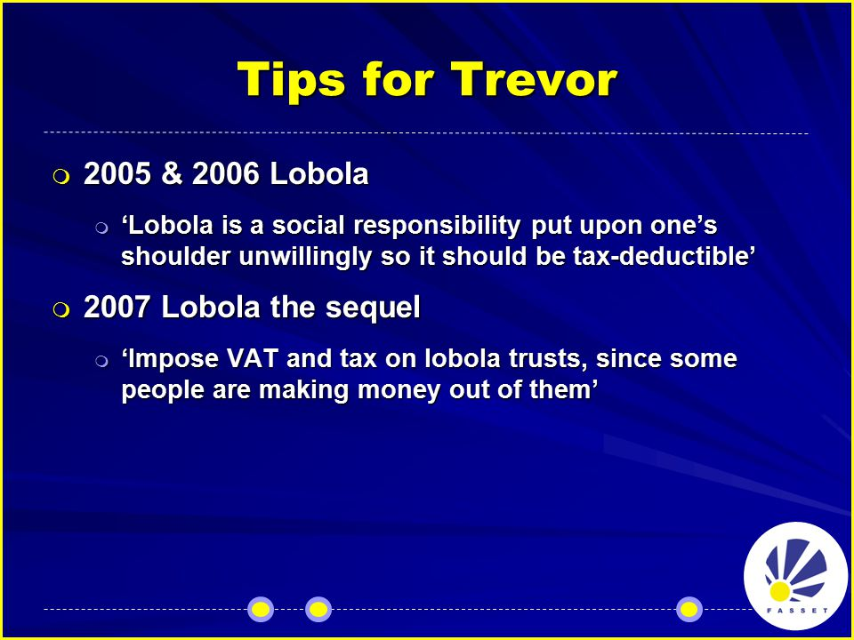Tips for Trevor  2005 & 2006 Lobola  'Lobola is a social responsibility put upon one's shoulder unwillingly so it should be tax-deductible'  2007 Lobola the sequel  'Impose VAT and tax on lobola trusts, since some people are making money out of them'
