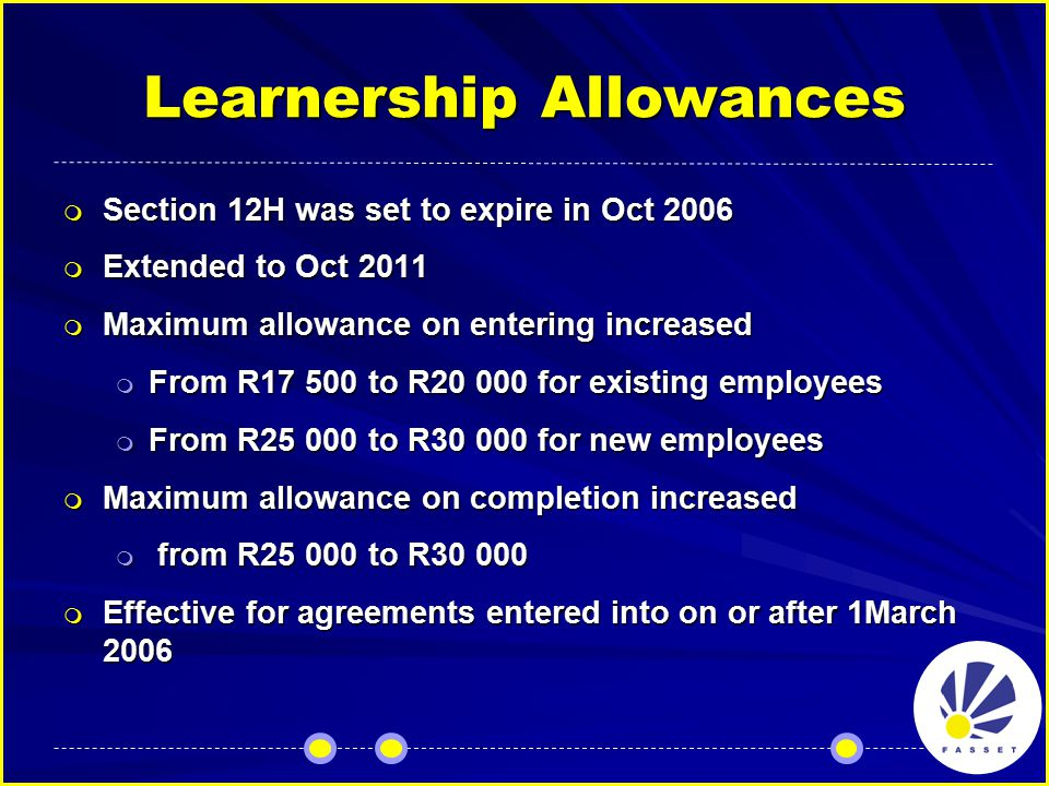 Learnership Allowances  Section 12H was set to expire in Oct 2006  Extended to Oct 2011  Maximum allowance on entering increased  From R17 500 to R20 000 for existing employees  From R25 000 to R30 000 for new employees  Maximum allowance on completion increased  from R25 000 to R30 000  Effective for agreements entered into on or after 1March 2006