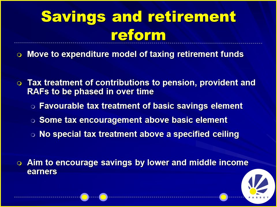 Savings and retirement reform  Abolition of retirement fund tax  Effective 1 March 2007  Simplifying retirement fund thresholds  Lump sum withdrawal rules too complex  Withholding tax on lump sums received by persons earning below R43 000p.a abolished