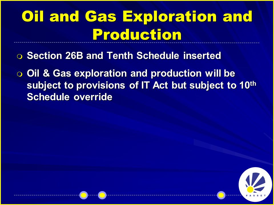 Oil and Gas Exploration and Production  Section 26B and Tenth Schedule inserted  Oil & Gas exploration and production will be subject to provisions of IT Act but subject to 10 th Schedule override