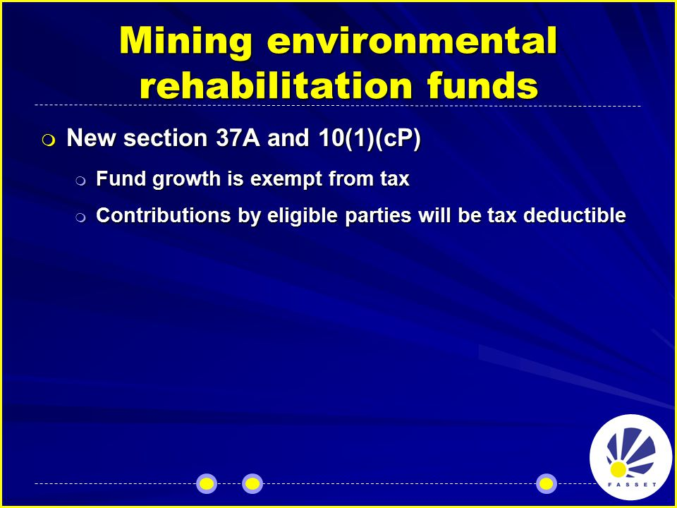 Mining environmental rehabilitation funds  New section 37A and 10(1)(cP)  Fund growth is exempt from tax  Contributions by eligible parties will be tax deductible
