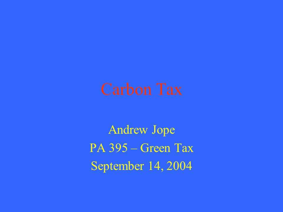 Carbon Tax Andrew Jope PA 395 – Green Tax September 14, 2004