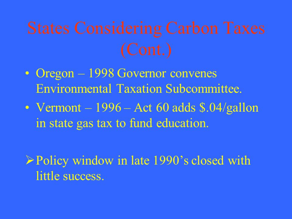 States Considering Carbon Taxes (Cont.) Oregon – 1998 Governor convenes Environmental Taxation Subcommittee.