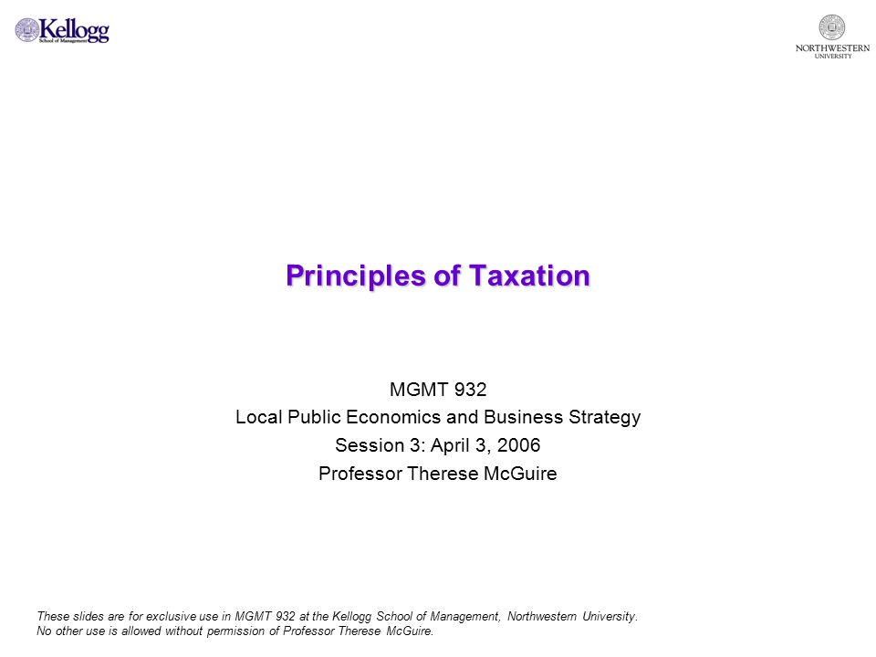 Principles of Taxation MGMT 932 Local Public Economics and Business Strategy Session 3: April 3, 2006 Professor Therese McGuire These slides are for exclusive use in MGMT 932 at the Kellogg School of Management, Northwestern University.