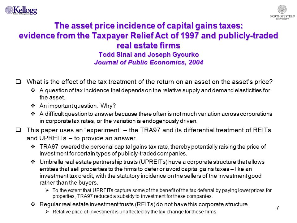 8 The asset price incidence of capital gains taxes: evidence from the Taxpayer Relief Act of 1997 and publicly-traded real estate firms (continued) Todd Sinai and Joseph Gyourko Journal of Public Economics, 2004  The authors examine the share prices of UPREITs, acquisitive UPREITs, and REITS before and after the tax change.