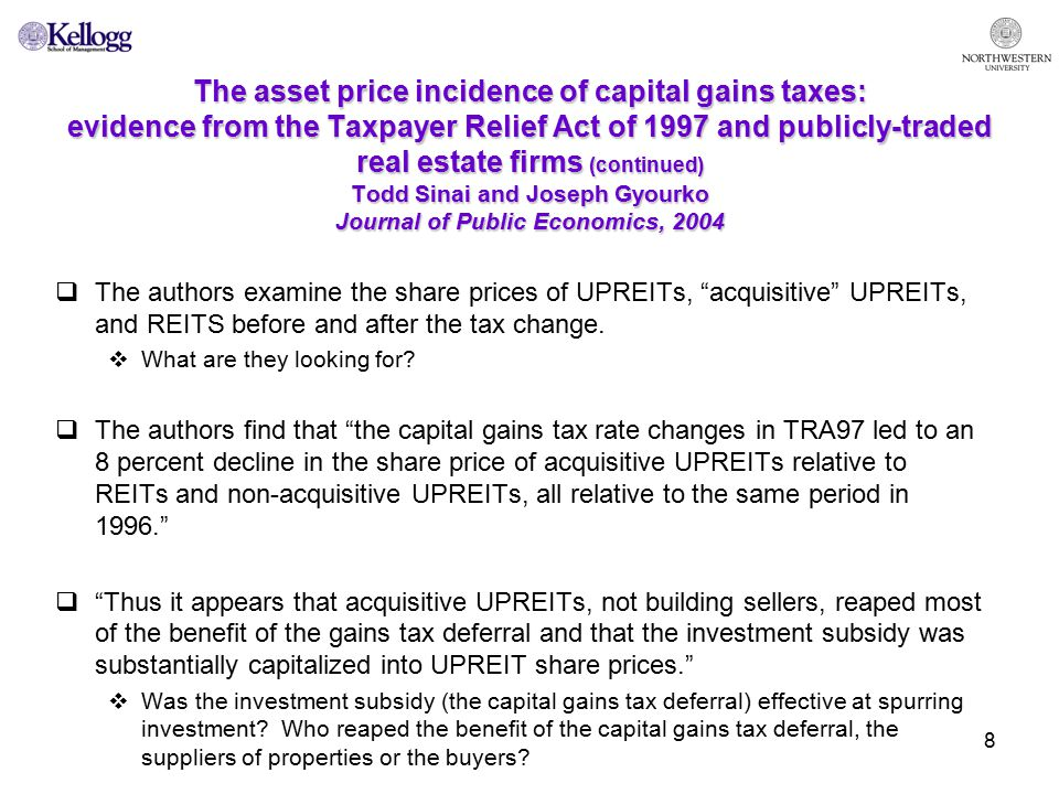 8 The asset price incidence of capital gains taxes: evidence from the Taxpayer Relief Act of 1997 and publicly-traded real estate firms (continued) Todd Sinai and Joseph Gyourko Journal of Public Economics, 2004  The authors examine the share prices of UPREITs, acquisitive UPREITs, and REITS before and after the tax change.