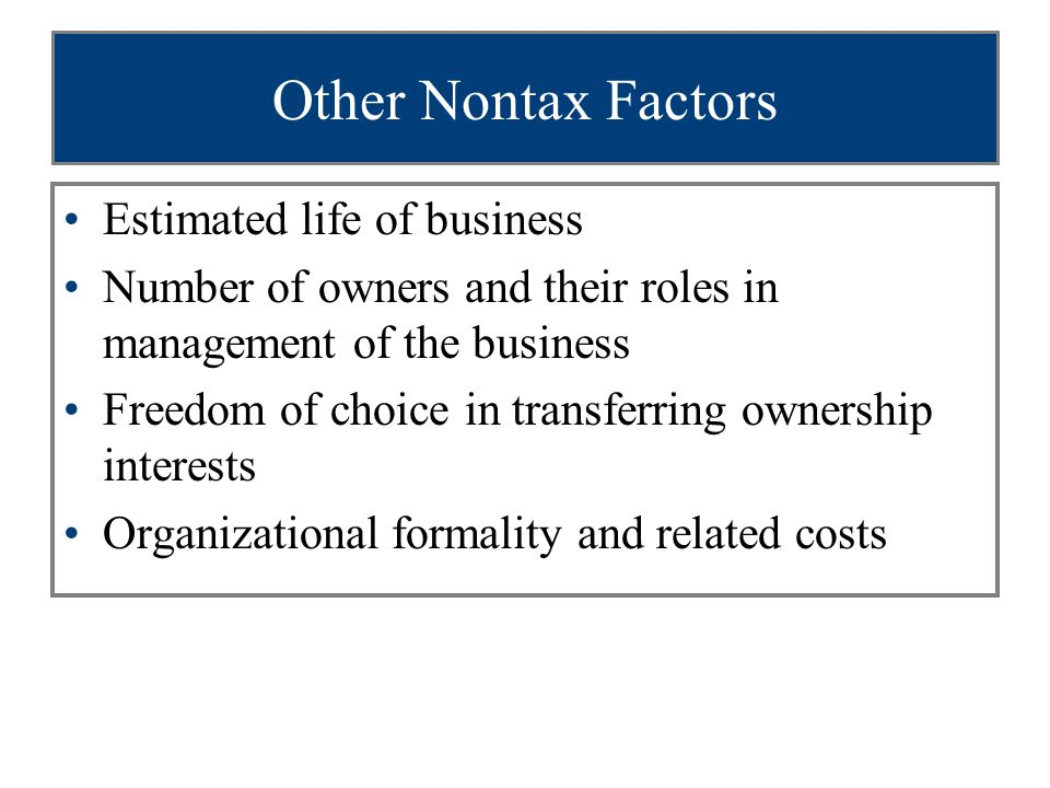 Other Nontax Factors Estimated life of business Number of owners and their roles in management of the business Freedom of choice in transferring ownership interests Organizational formality and related costs