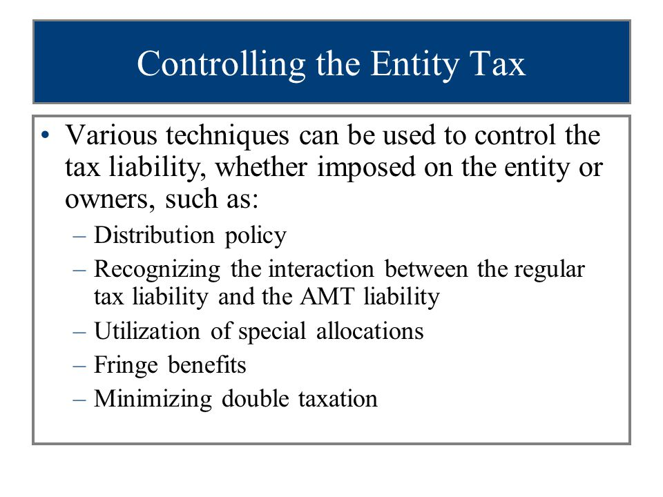 Controlling the Entity Tax Various techniques can be used to control the tax liability, whether imposed on the entity or owners, such as: –Distribution policy –Recognizing the interaction between the regular tax liability and the AMT liability –Utilization of special allocations –Fringe benefits –Minimizing double taxation