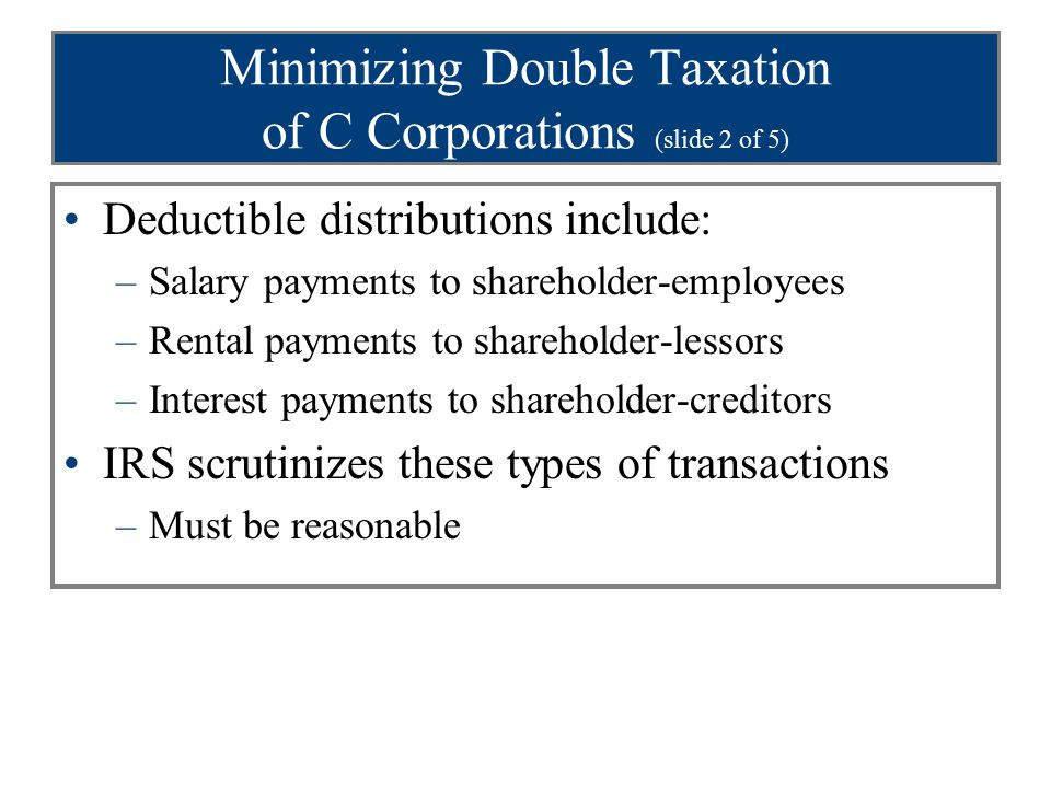 Minimizing Double Taxation of C Corporations (slide 2 of 5) Deductible distributions include: –Salary payments to shareholder-employees –Rental payments to shareholder-lessors –Interest payments to shareholder-creditors IRS scrutinizes these types of transactions –Must be reasonable