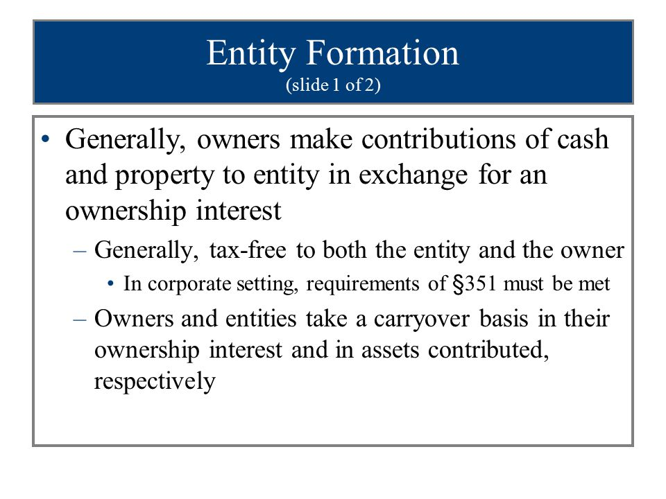 Entity Formation (slide 1 of 2) Generally, owners make contributions of cash and property to entity in exchange for an ownership interest –Generally, tax-free to both the entity and the owner In corporate setting, requirements of §351 must be met –Owners and entities take a carryover basis in their ownership interest and in assets contributed, respectively