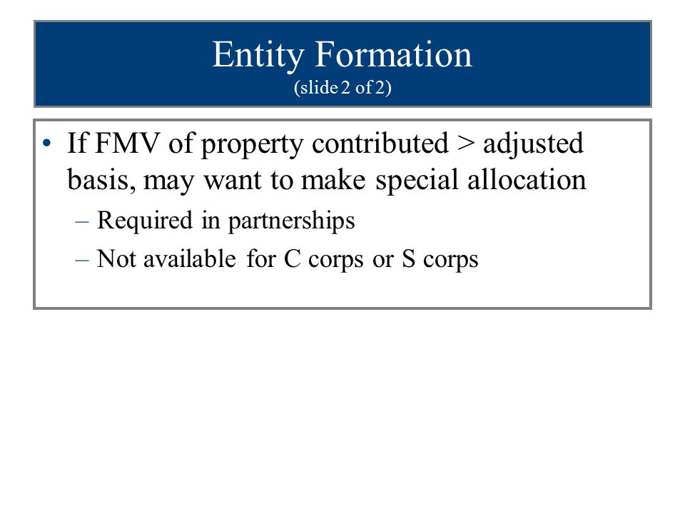 Entity Formation (slide 2 of 2) If FMV of property contributed > adjusted basis, may want to make special allocation –Required in partnerships –Not available for C corps or S corps