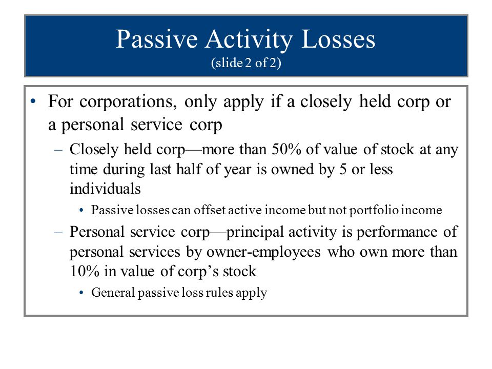 Passive Activity Losses (slide 2 of 2) For corporations, only apply if a closely held corp or a personal service corp –Closely held corp—more than 50% of value of stock at any time during last half of year is owned by 5 or less individuals Passive losses can offset active income but not portfolio income –Personal service corp—principal activity is performance of personal services by owner-employees who own more than 10% in value of corp's stock General passive loss rules apply