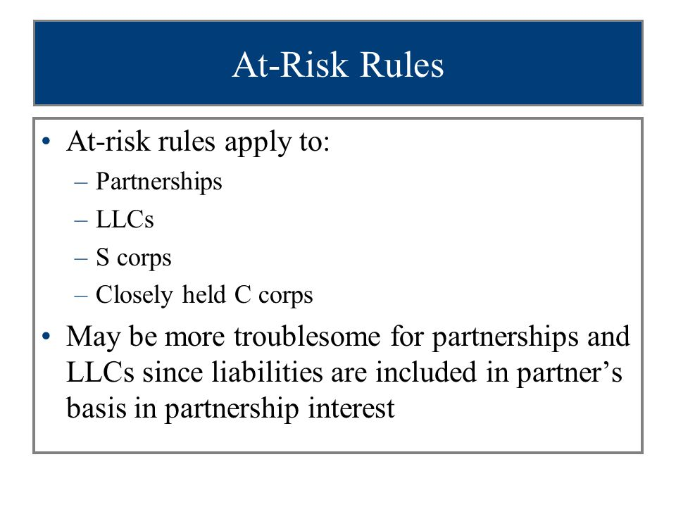 At-Risk Rules At-risk rules apply to: –Partnerships –LLCs –S corps –Closely held C corps May be more troublesome for partnerships and LLCs since liabilities are included in partner's basis in partnership interest
