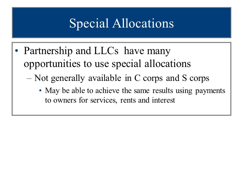 Special Allocations Partnership and LLCs have many opportunities to use special allocations –Not generally available in C corps and S corps May be able to achieve the same results using payments to owners for services, rents and interest