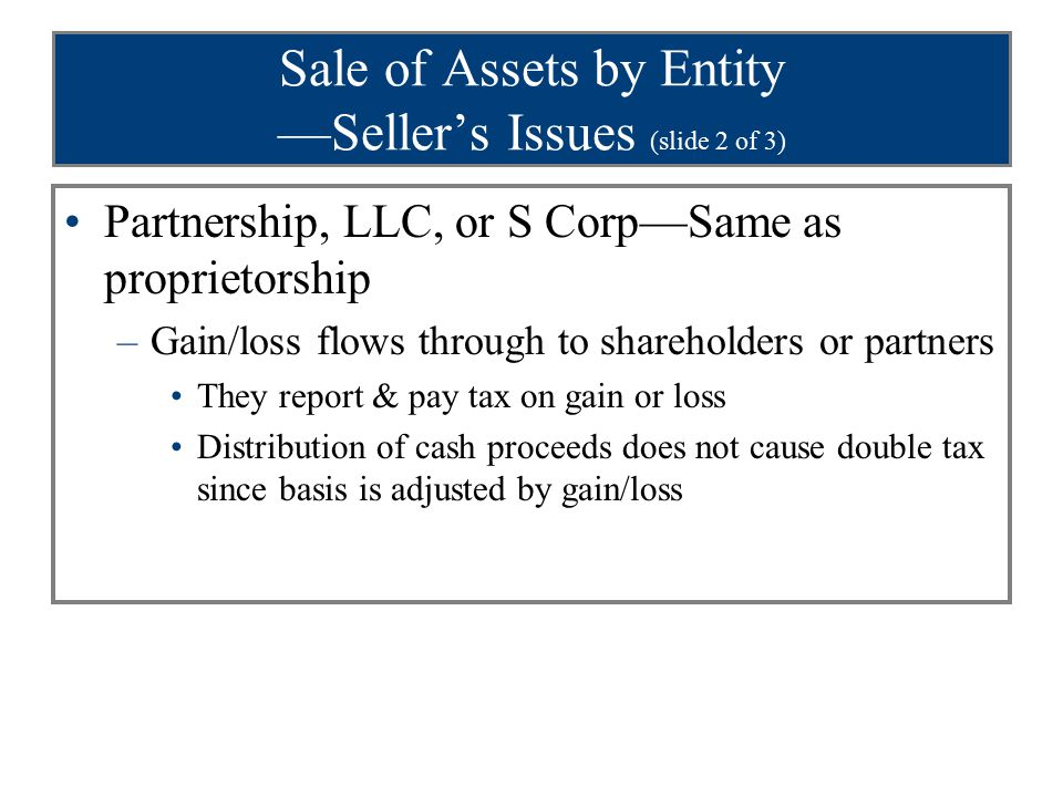 Sale of Assets by Entity —Seller's Issues (slide 2 of 3) Partnership, LLC, or S Corp—Same as proprietorship –Gain/loss flows through to shareholders or partners They report & pay tax on gain or loss Distribution of cash proceeds does not cause double tax since basis is adjusted by gain/loss